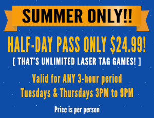 Summer half-day special -- $24.99 -- for unlimited laser tag - Tues & Thurs, 3pm to 9 pm